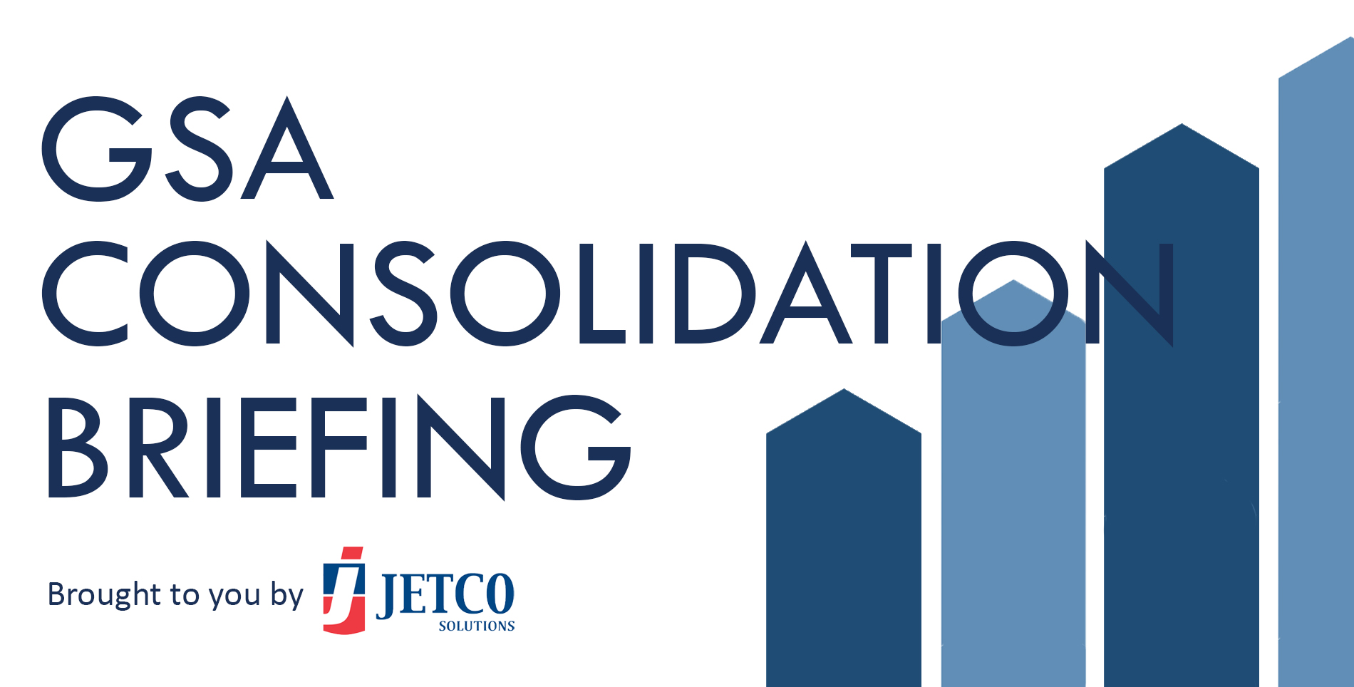 GSA Consolidation Briefing JetCo Solutions